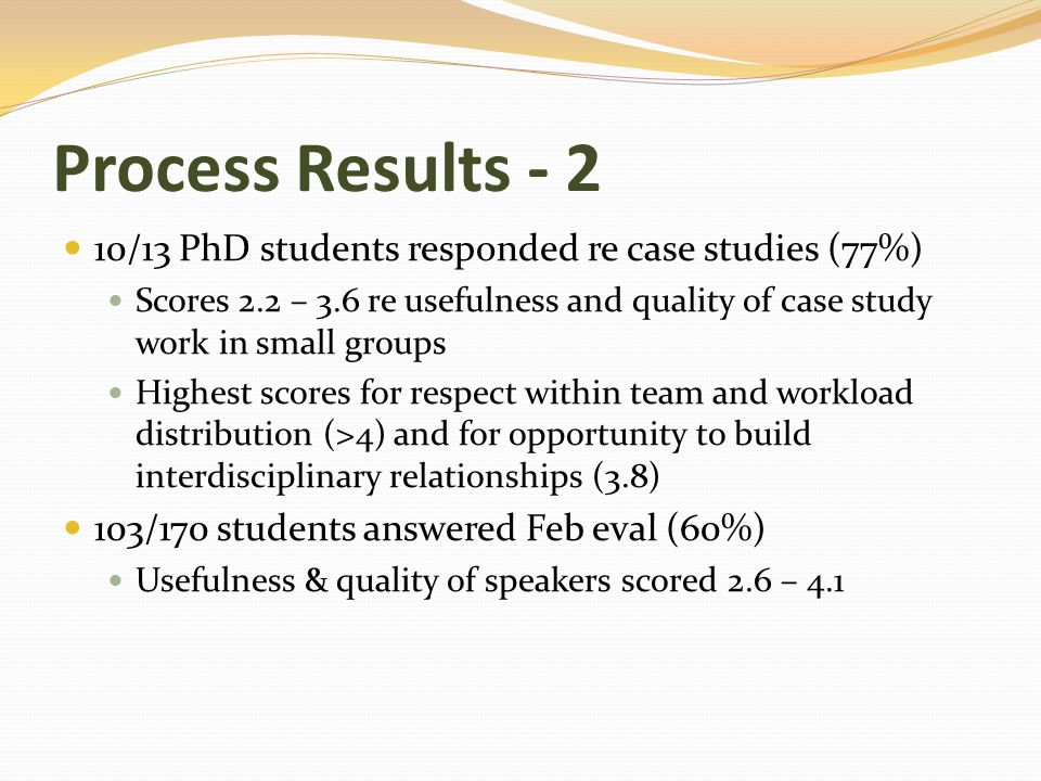 Process Results - 2 10/13 PhD students responded re case studies (77%) Scores 2.2 – 3.6 re usefulness and quality of case study work in small groups Highest scores for respect within team and workload distribution (>4) and for opportunity to build interdisciplinary relationships (3.8) 103/170 students answered Feb eval (60%) Usefulness & quality of speakers scored 2.6 – 4.1
