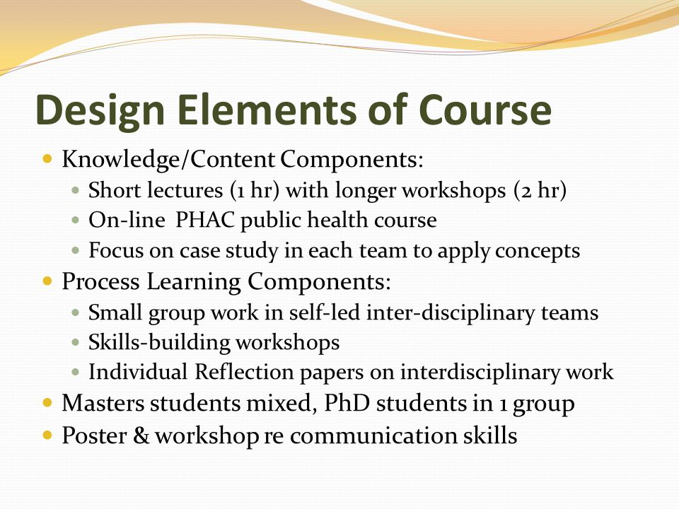 Design Elements of Course Knowledge/Content Components: Short lectures (1 hr) with longer workshops (2 hr) On-line PHAC public health course Focus on case study in each team to apply concepts Process Learning Components: Small group work in self-led inter-disciplinary teams Skills-building workshops Individual Reflection papers on interdisciplinary work Masters students mixed, PhD students in 1 group Poster & workshop re communication skills