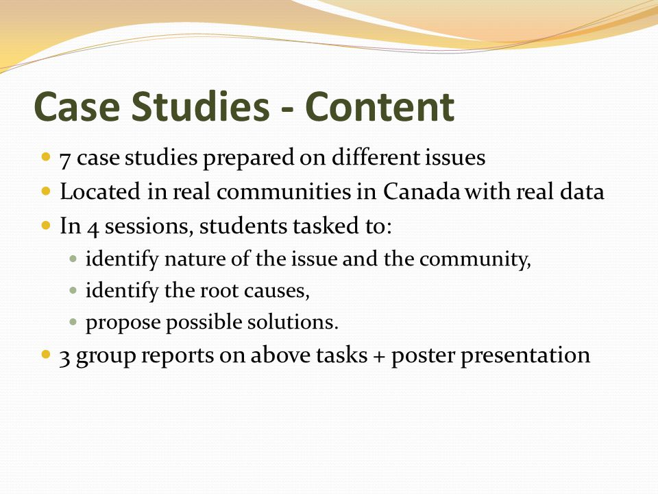 Case Studies - Content 7 case studies prepared on different issues Located in real communities in Canada with real data In 4 sessions, students tasked to: identify nature of the issue and the community, identify the root causes, propose possible solutions.