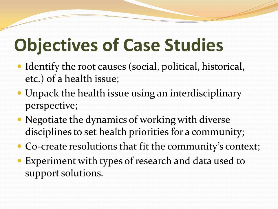 Objectives of Case Studies Identify the root causes (social, political, historical, etc.) of a health issue; Unpack the health issue using an interdisciplinary perspective; Negotiate the dynamics of working with diverse disciplines to set health priorities for a community; Co-create resolutions that fit the community's context; Experiment with types of research and data used to support solutions.