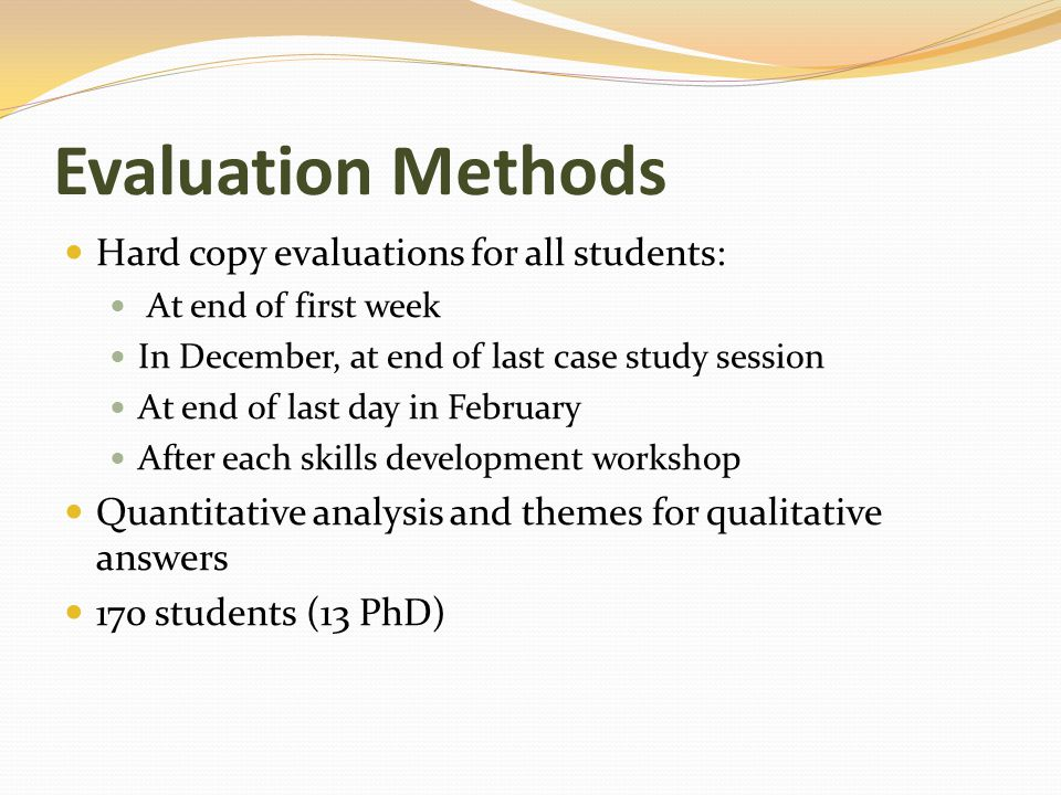 Evaluation Methods Hard copy evaluations for all students: At end of first week In December, at end of last case study session At end of last day in February After each skills development workshop Quantitative analysis and themes for qualitative answers 170 students (13 PhD)