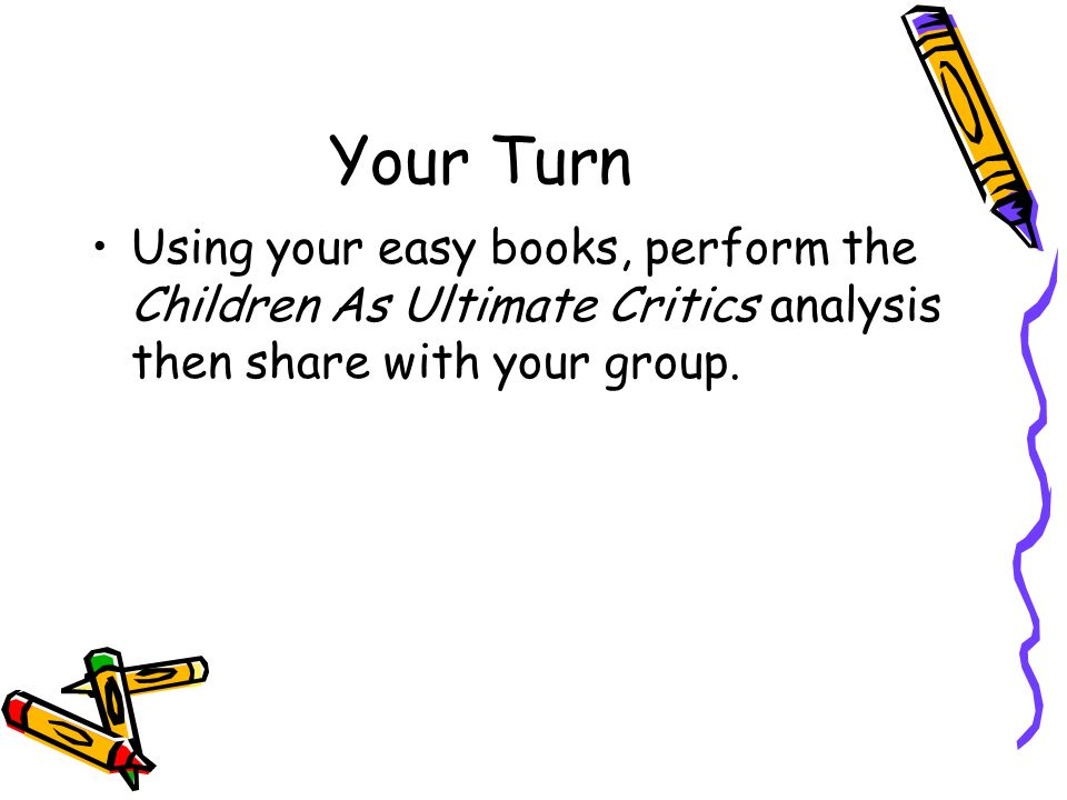 Your Turn Using your easy books, perform the Children As Ultimate Critics analysis then share with your group.
