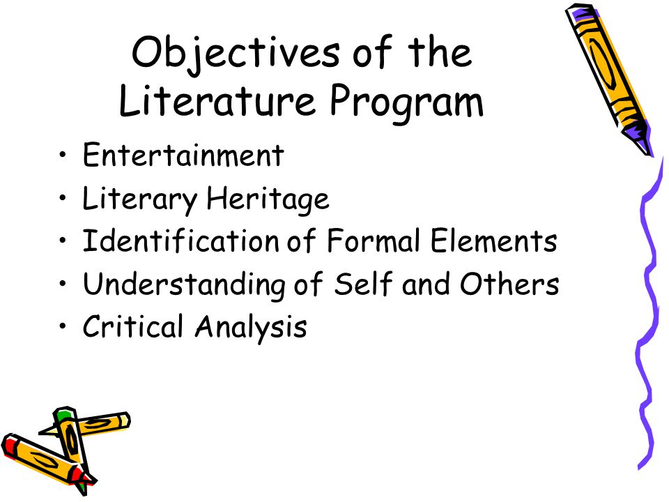 Objectives of the Literature Program Entertainment Literary Heritage Identification of Formal Elements Understanding of Self and Others Critical Analysis