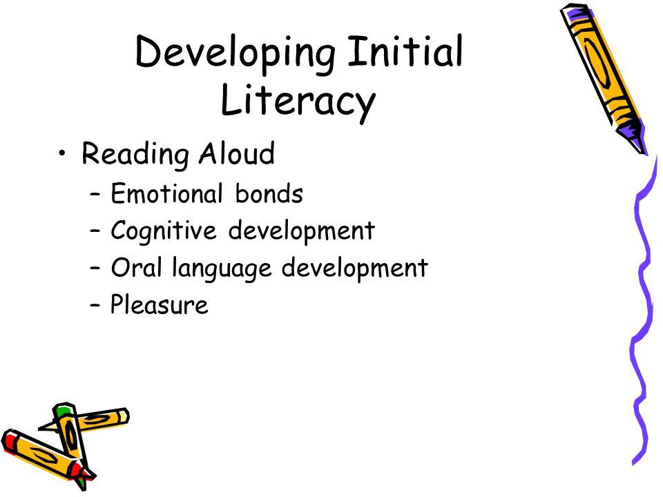 Developing Initial Literacy Reading Aloud –Emotional bonds –Cognitive development –Oral language development –Pleasure