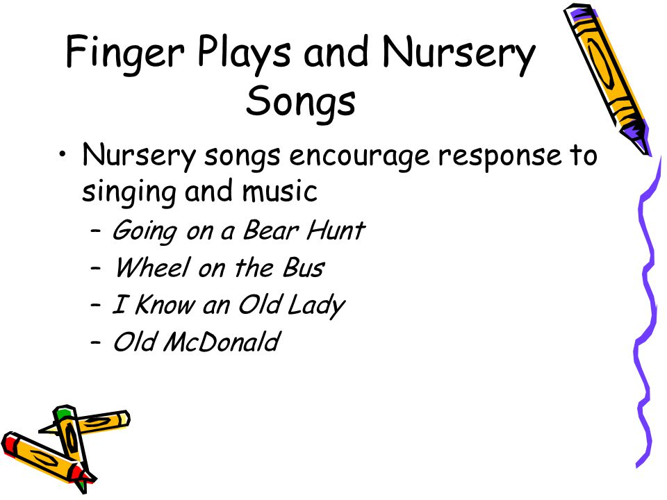 Finger Plays and Nursery Songs Nursery songs encourage response to singing and music –Going on a Bear Hunt –Wheel on the Bus –I Know an Old Lady –Old McDonald