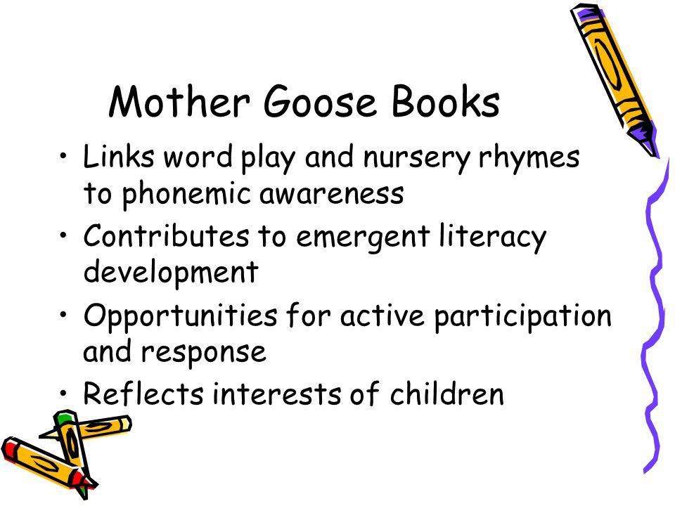 Mother Goose Books Links word play and nursery rhymes to phonemic awareness Contributes to emergent literacy development Opportunities for active participation and response Reflects interests of children