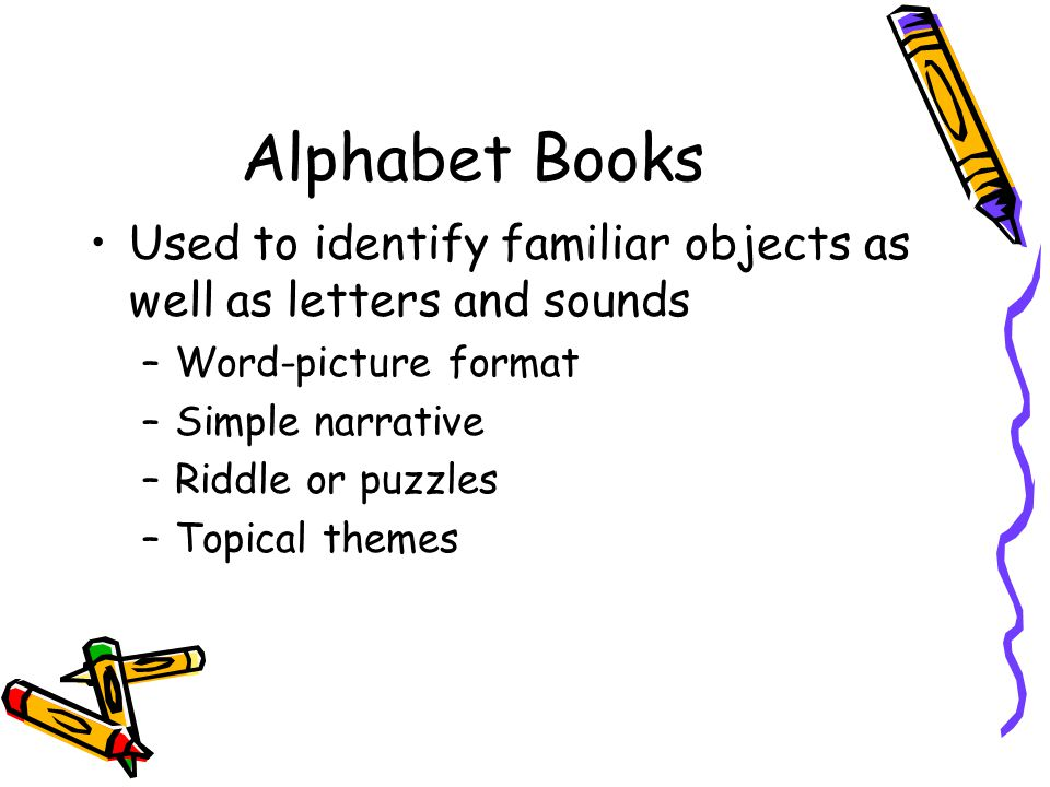 Alphabet Books Used to identify familiar objects as well as letters and sounds –Word-picture format –Simple narrative –Riddle or puzzles –Topical themes