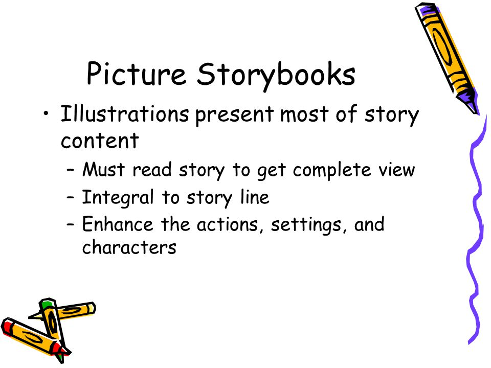 Picture Storybooks Illustrations present most of story content –Must read story to get complete view –Integral to story line –Enhance the actions, settings, and characters
