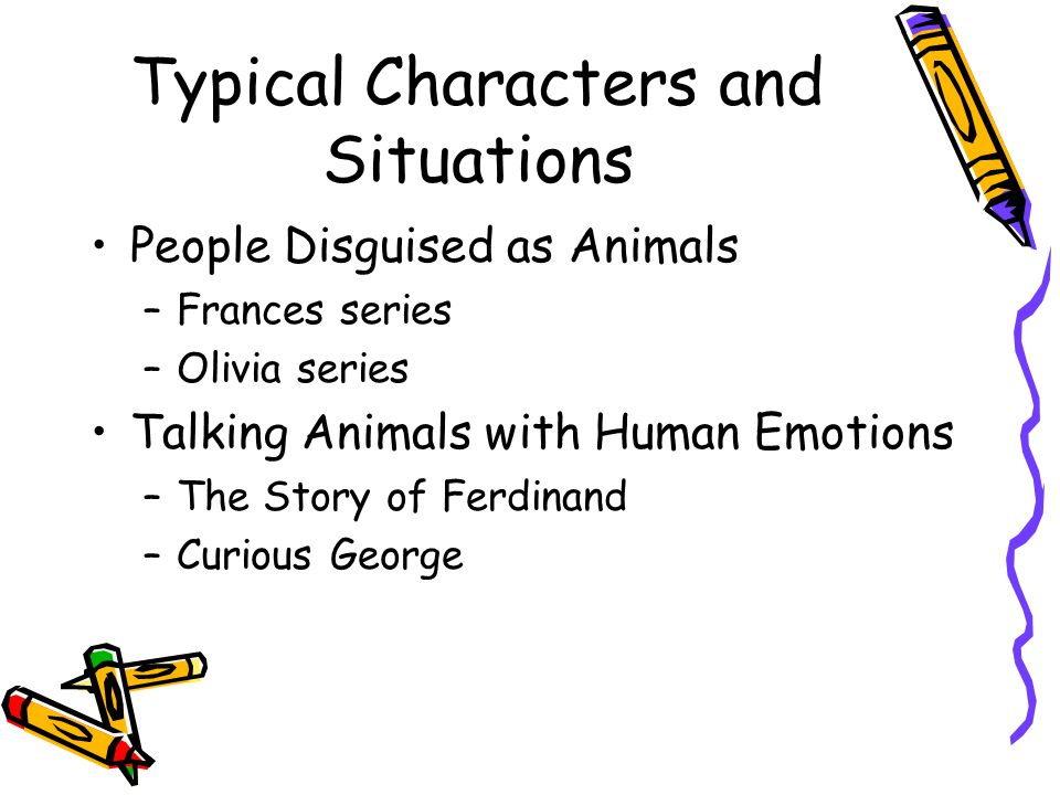 Typical Characters and Situations People Disguised as Animals –Frances series –Olivia series Talking Animals with Human Emotions –The Story of Ferdinand –Curious George