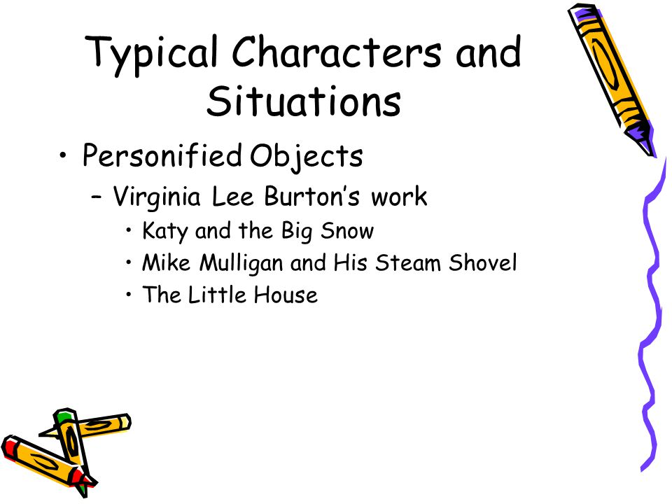 Typical Characters and Situations Personified Objects –Virginia Lee Burton's work Katy and the Big Snow Mike Mulligan and His Steam Shovel The Little House