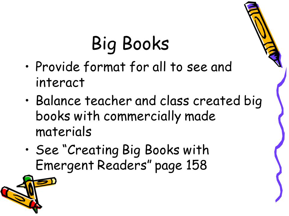 Big Books Provide format for all to see and interact Balance teacher and class created big books with commercially made materials See Creating Big Books with Emergent Readers page 158