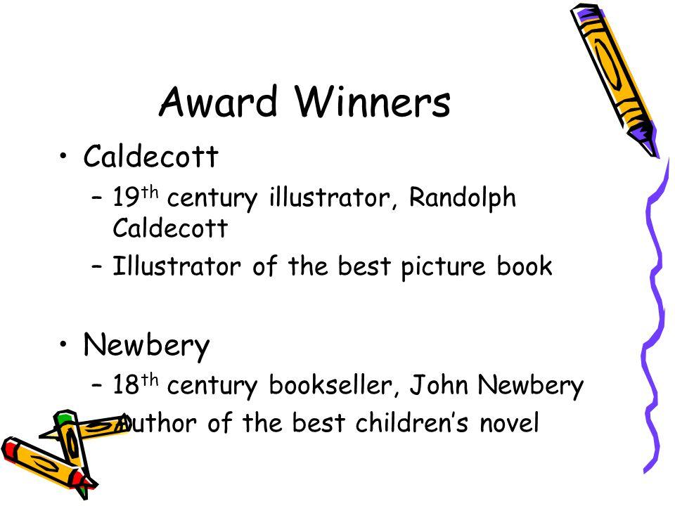 Award Winners Caldecott –19 th century illustrator, Randolph Caldecott –Illustrator of the best picture book Newbery –18 th century bookseller, John Newbery –Author of the best children's novel