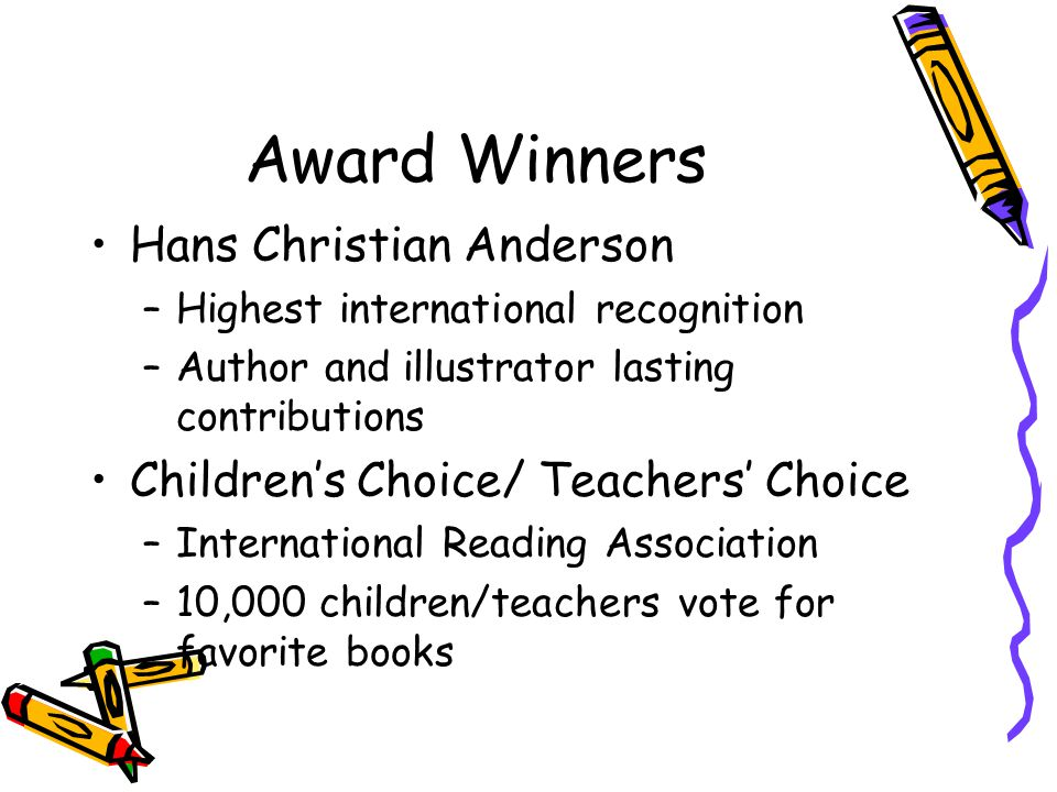 Award Winners Hans Christian Anderson –Highest international recognition –Author and illustrator lasting contributions Children's Choice/ Teachers' Choice –International Reading Association –10,000 children/teachers vote for favorite books