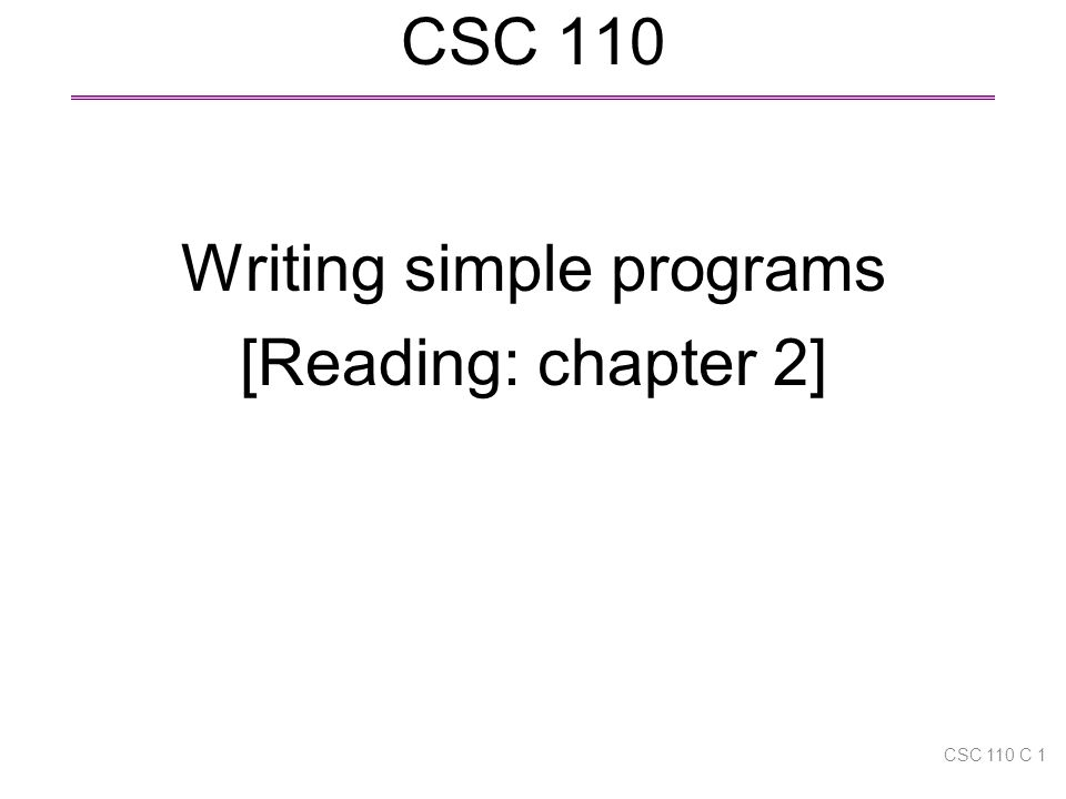 CSC 110 Writing simple programs [Reading: chapter 2] CSC 110 C 1