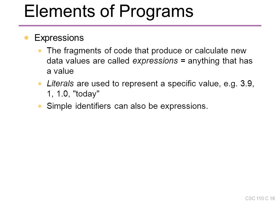 Elements of Programs  Expressions  The fragments of code that produce or calculate new data values are called expressions = anything that has a value  Literals are used to represent a specific value, e.g.
