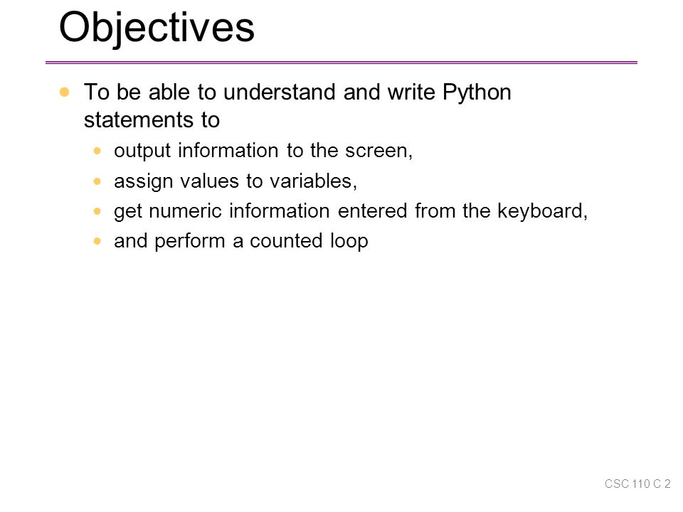 Objectives  To be able to understand and write Python statements to  output information to the screen,  assign values to variables,  get numeric information entered from the keyboard,  and perform a counted loop CSC 110 C 2