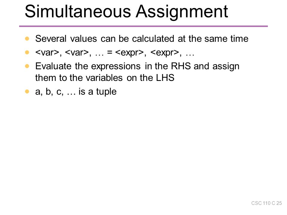 Simultaneous Assignment  Several values can be calculated at the same time ,, … =,, …  Evaluate the expressions in the RHS and assign them to the variables on the LHS  a, b, c, … is a tuple CSC 110 C 25