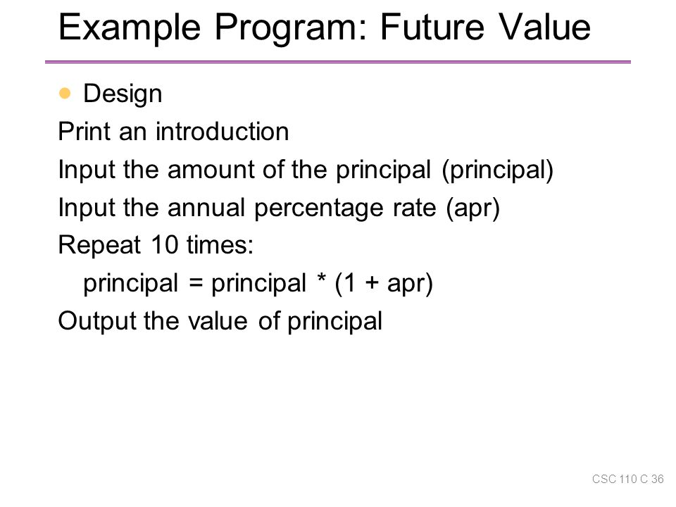 Example Program: Future Value  Design Print an introduction Input the amount of the principal (principal) Input the annual percentage rate (apr) Repeat 10 times: principal = principal * (1 + apr) Output the value of principal CSC 110 C 36