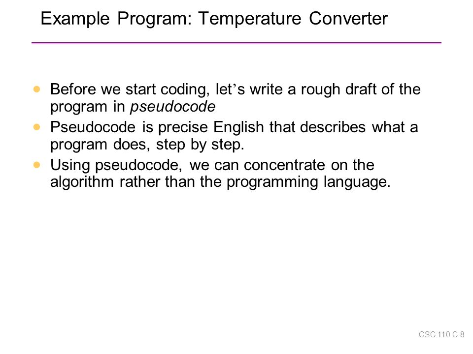 Example Program: Temperature Converter  Before we start coding, let ' s write a rough draft of the program in pseudocode  Pseudocode is precise English that describes what a program does, step by step.