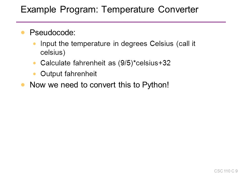 Example Program: Temperature Converter  Pseudocode:  Input the temperature in degrees Celsius (call it celsius)  Calculate fahrenheit as (9/5)*celsius+32  Output fahrenheit  Now we need to convert this to Python.