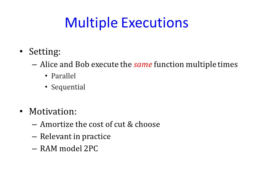 Multiple Executions Setting: – Alice and Bob execute the same function multiple times Parallel Sequential Motivation: – Amortize the cost of cut & choose – Relevant in practice – RAM model 2PC