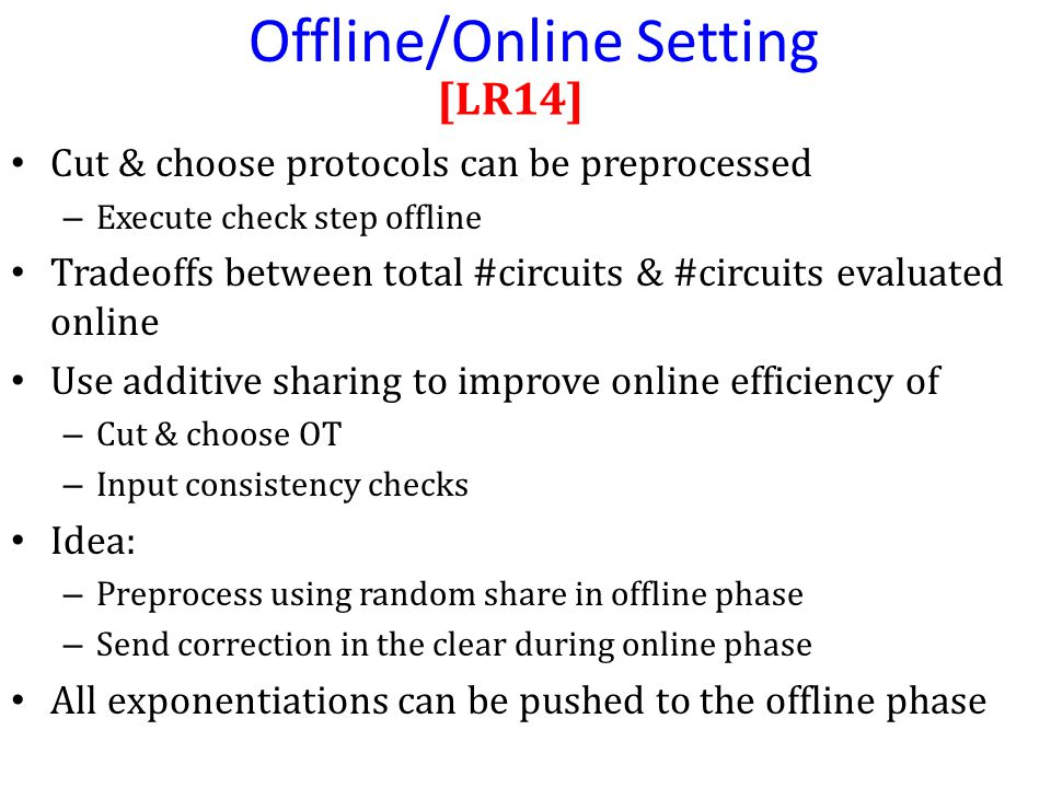 Cut & choose protocols can be preprocessed – Execute check step offline Tradeoffs between total #circuits & #circuits evaluated online Use additive sharing to improve online efficiency of – Cut & choose OT – Input consistency checks Idea: – Preprocess using random share in offline phase – Send correction in the clear during online phase All exponentiations can be pushed to the offline phase [LR14] Offline/Online Setting