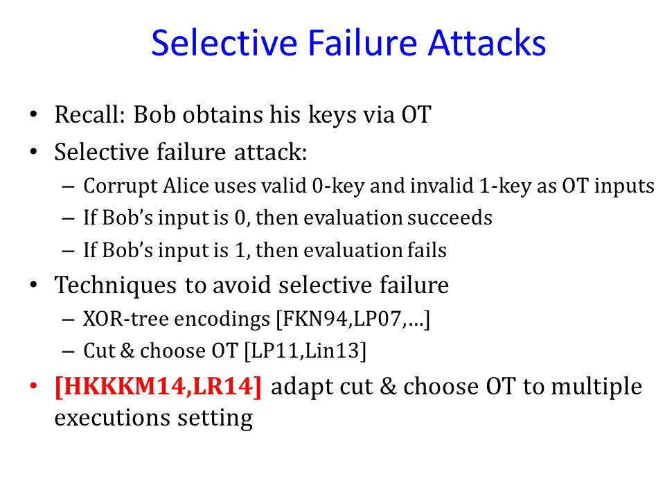 Selective Failure Attacks Recall: Bob obtains his keys via OT Selective failure attack: – Corrupt Alice uses valid 0-key and invalid 1-key as OT inputs – If Bob's input is 0, then evaluation succeeds – If Bob's input is 1, then evaluation fails Techniques to avoid selective failure – XOR-tree encodings [FKN94,LP07,…] – Cut & choose OT [LP11,Lin13] [HKKKM14,LR14] adapt cut & choose OT to multiple executions setting