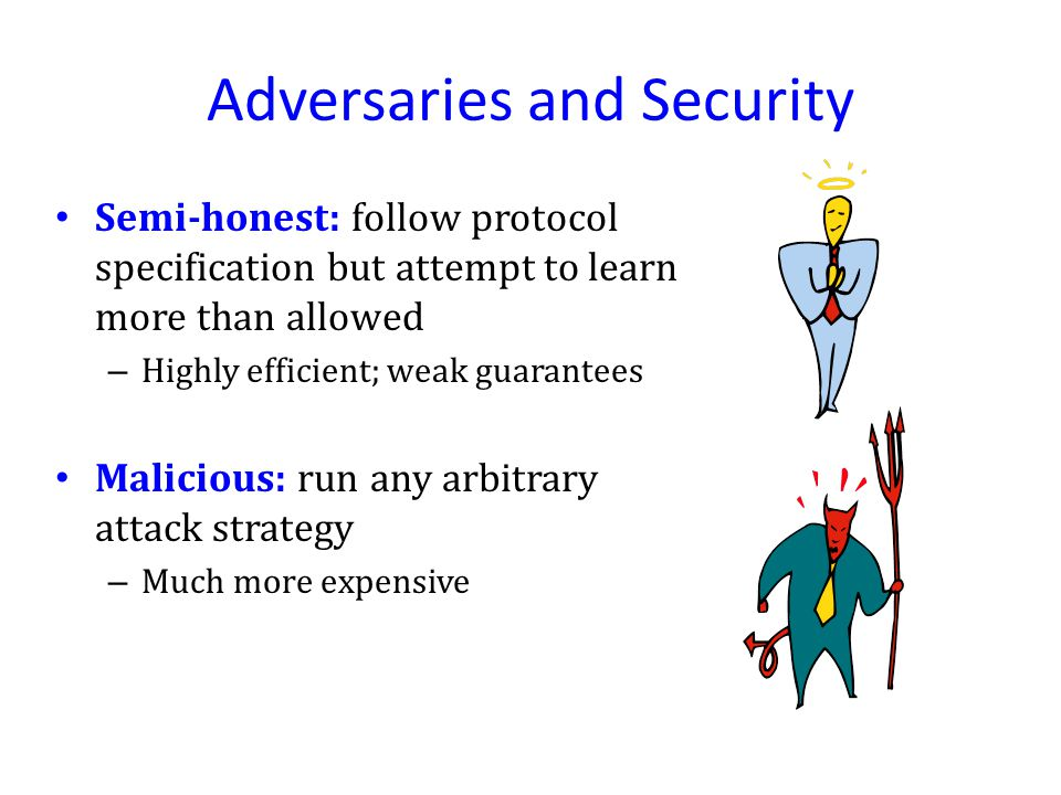 Adversaries and Security Semi-honest: follow protocol specification but attempt to learn more than allowed – Highly efficient; weak guarantees Malicious: run any arbitrary attack strategy – Much more expensive