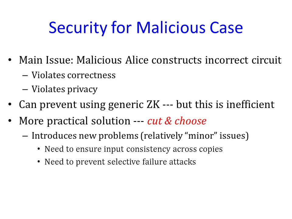 Security for Malicious Case Main Issue: Malicious Alice constructs incorrect circuit – Violates correctness – Violates privacy Can prevent using generic ZK --- but this is inefficient More practical solution --- cut & choose – Introduces new problems (relatively minor issues) Need to ensure input consistency across copies Need to prevent selective failure attacks