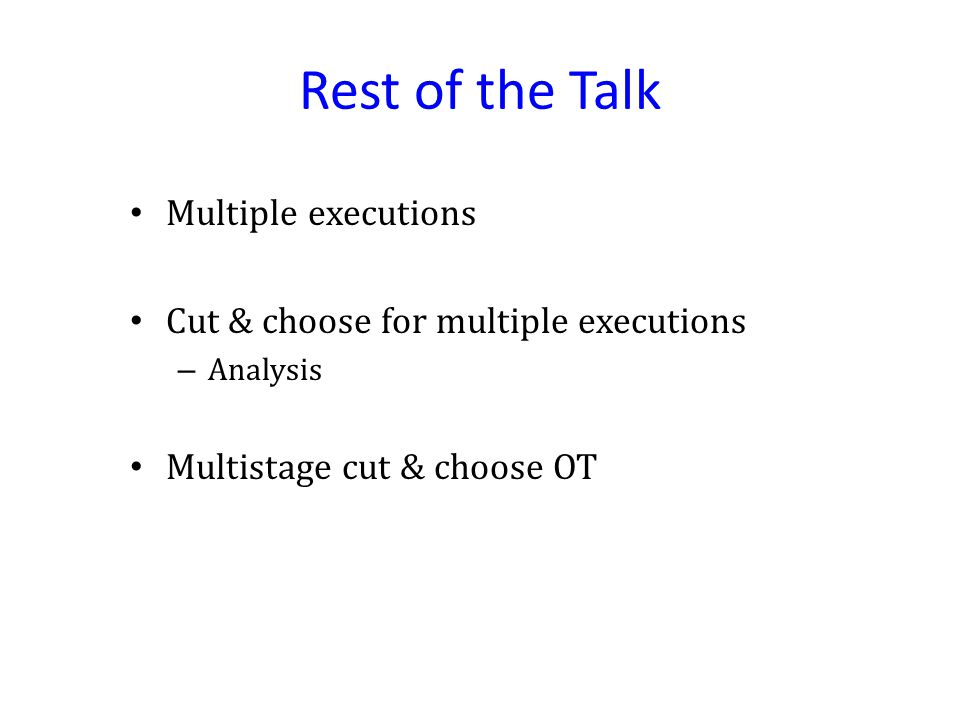 Rest of the Talk Multiple executions Cut & choose for multiple executions – Analysis Multistage cut & choose OT
