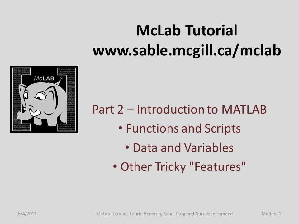 McLab Tutorial www.sable.mcgill.ca/mclab Part 2 – Introduction to MATLAB Functions and Scripts Data and Variables Other Tricky Features 6/4/2011Matlab- 1McLab Tutorial, Laurie Hendren, Rahul Garg and Nurudeen Lameed TexPoint fonts used in EMF.