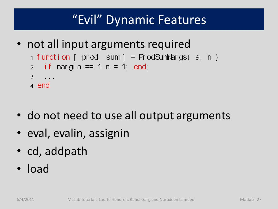 Evil Dynamic Features not all input arguments required do not need to use all output arguments eval, evalin, assignin cd, addpath load 6/4/2011McLab Tutorial, Laurie Hendren, Rahul Garg and Nurudeen LameedMatlab - 27