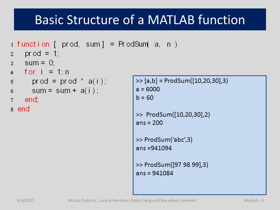 Basic Structure of a MATLAB function 6/4/2011McLab Tutorial, Laurie Hendren, Rahul Garg and Nurudeen LameedMatlab - 3 >> [a,b] = ProdSum([10,20,30],3) a = 6000 b = 60 >> ProdSum([10,20,30],2) ans = 200 >> ProdSum('abc',3) ans =941094 >> ProdSum([97 98 99],3) ans = 941084