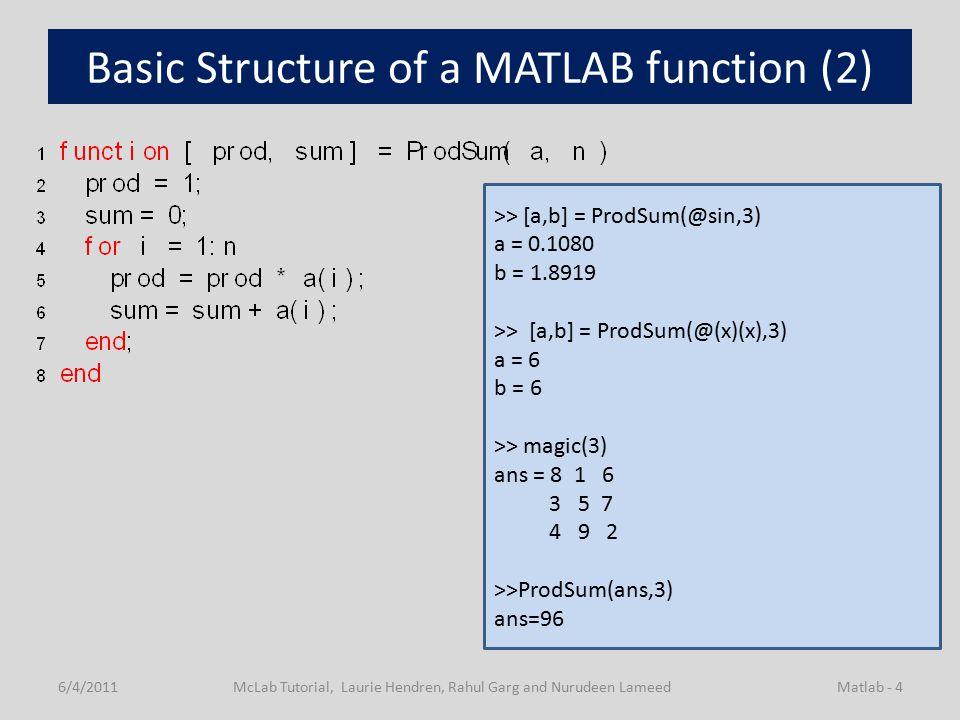 Basic Structure of a MATLAB function (2) 6/4/2011McLab Tutorial, Laurie Hendren, Rahul Garg and Nurudeen LameedMatlab - 4 >> [a,b] = ProdSum(@sin,3) a = 0.1080 b = 1.8919 >> [a,b] = ProdSum(@(x)(x),3) a = 6 b = 6 >> magic(3) ans = 8 1 6 3 5 7 4 9 2 >>ProdSum(ans,3) ans=96