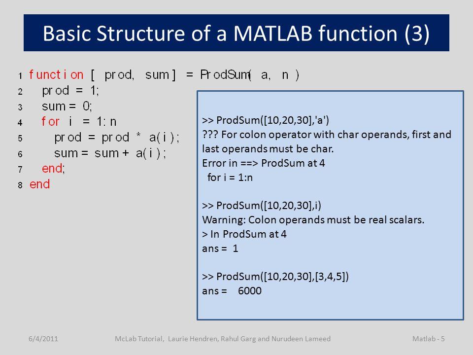 Basic Structure of a MATLAB function (3) 6/4/2011McLab Tutorial, Laurie Hendren, Rahul Garg and Nurudeen LameedMatlab - 5 >> ProdSum([10,20,30], a ) .