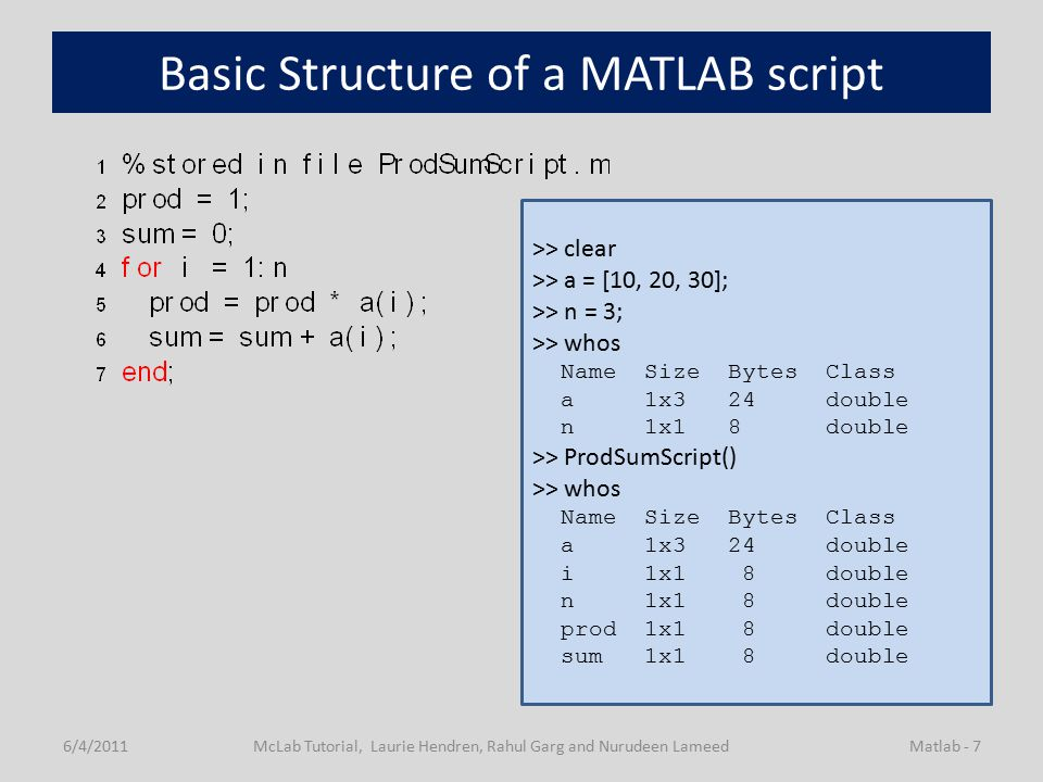 Basic Structure of a MATLAB script 6/4/2011McLab Tutorial, Laurie Hendren, Rahul Garg and Nurudeen LameedMatlab - 7 >> clear >> a = [10, 20, 30]; >> n = 3; >> whos Name Size Bytes Class a 1x3 24 double n 1x1 8 double >> ProdSumScript() >> whos Name Size Bytes Class a 1x3 24 double i 1x1 8 double n 1x1 8 double prod 1x1 8 double sum 1x1 8 double