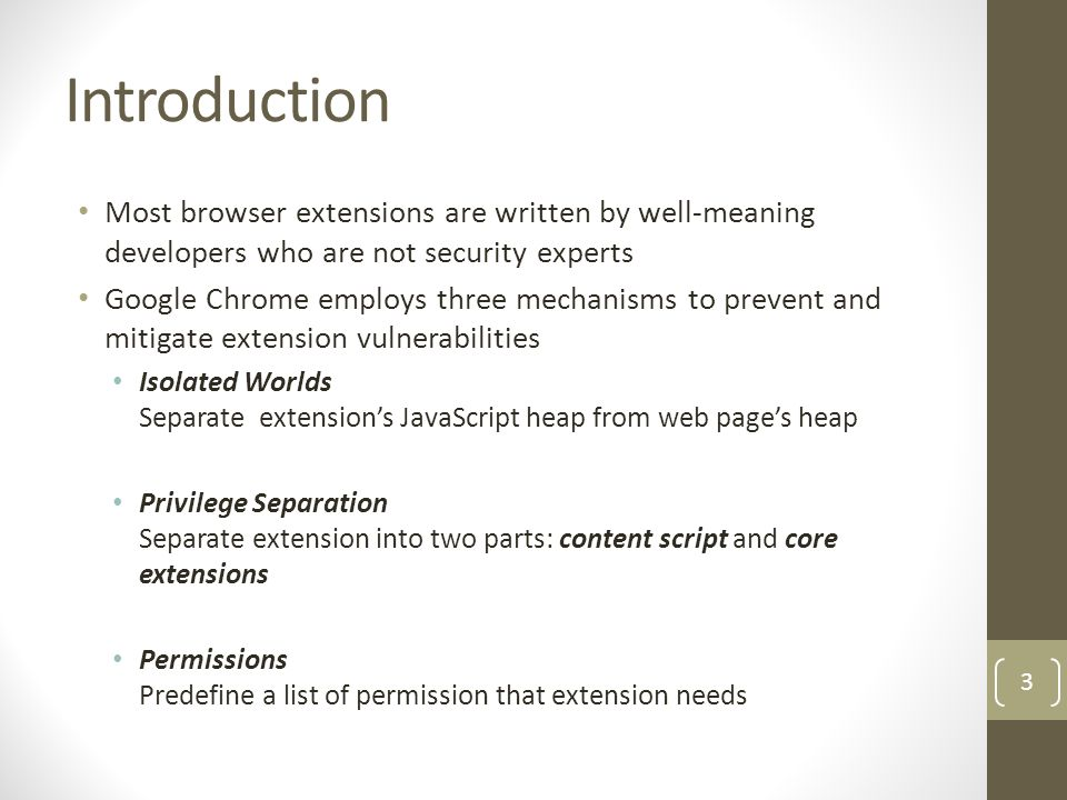 Extension Security Background We focus on non-malicious extensions that are vulnerable to external attacks: Benign-but-buggy extensions Two types of attacks are possible Network Attackers Add malicious data into HTTP traffic reading from extension Add HTTP script into HTTPS web-page Web Attackers Extension treat website's data or functions as trusted Original Data Modified Data Execute Modified Data Network Attacker Untrusted Data Execute Untrusted Data 4