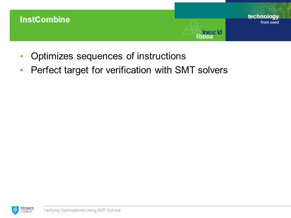technology from seed Optimizes sequences of instructions Perfect target for verification with SMT solvers Verifying Optimizations Using SMT Solvers InstCombine