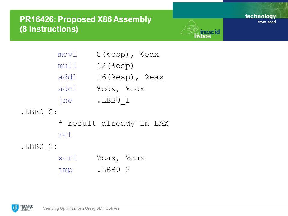 technology from seed movl 8(%esp), %eax mull 12(%esp) addl 16(%esp), %eax adcl %edx, %edx jne.LBB0_1.LBB0_2: # result already in EAX ret.LBB0_1: xorl %eax, %eax jmp.LBB0_2 Verifying Optimizations Using SMT Solvers PR16426: Proposed X86 Assembly (8 instructions)
