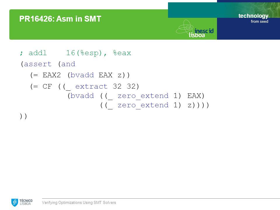 technology from seed ; addl 16(%esp), %eax (assert (and (= EAX2 (bvadd EAX z)) (= CF ((_ extract 32 32) (bvadd ((_ zero_extend 1) EAX) ((_ zero_extend 1) z)))) )) Verifying Optimizations Using SMT Solvers PR16426: Asm in SMT