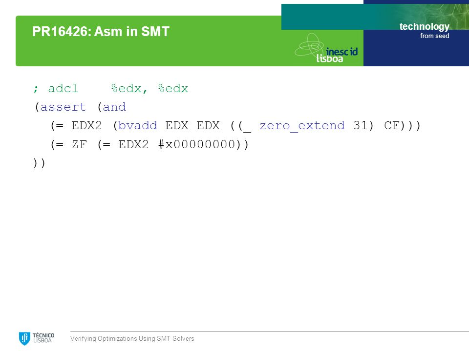 technology from seed ; adcl %edx, %edx (assert (and (= EDX2 (bvadd EDX EDX ((_ zero_extend 31) CF))) (= ZF (= EDX2 #x00000000)) )) Verifying Optimizations Using SMT Solvers PR16426: Asm in SMT