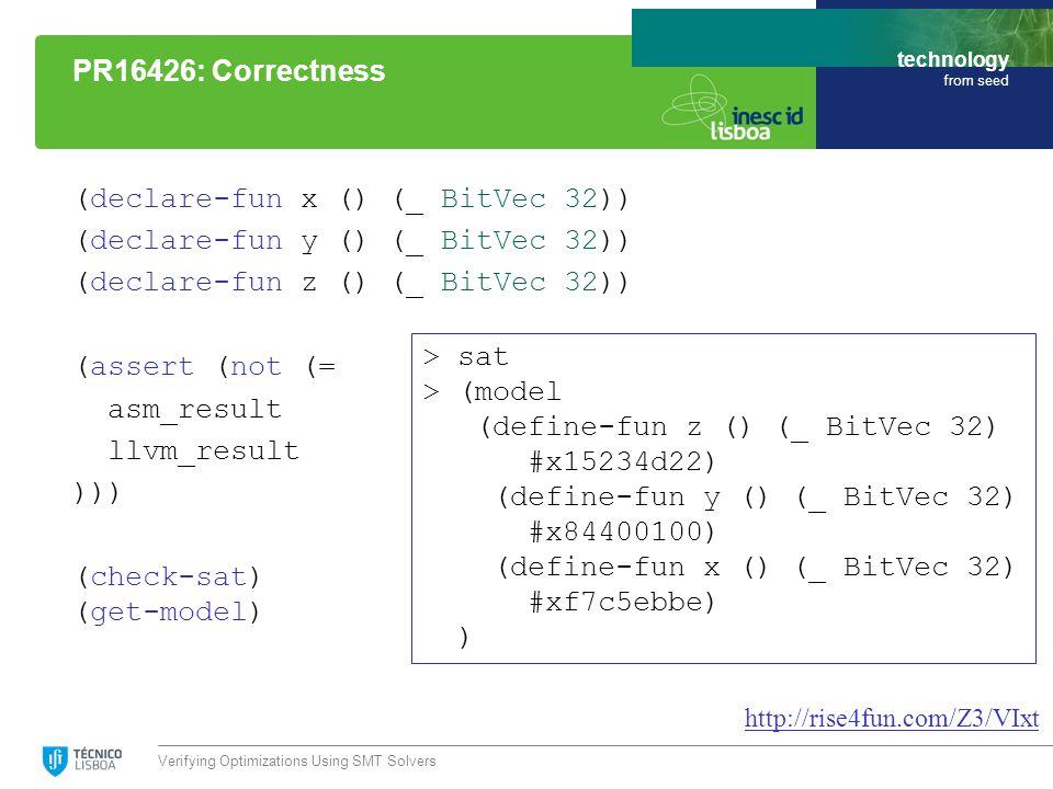 technology from seed (declare-fun x () (_ BitVec 32)) (declare-fun y () (_ BitVec 32)) (declare-fun z () (_ BitVec 32)) (assert (not (= asm_result llvm_result ))) (check-sat) (get-model) Verifying Optimizations Using SMT Solvers PR16426: Correctness http://rise4fun.com/Z3/VIxt > sat > (model (define-fun z () (_ BitVec 32) #x15234d22) (define-fun y () (_ BitVec 32) #x84400100) (define-fun x () (_ BitVec 32) #xf7c5ebbe) )