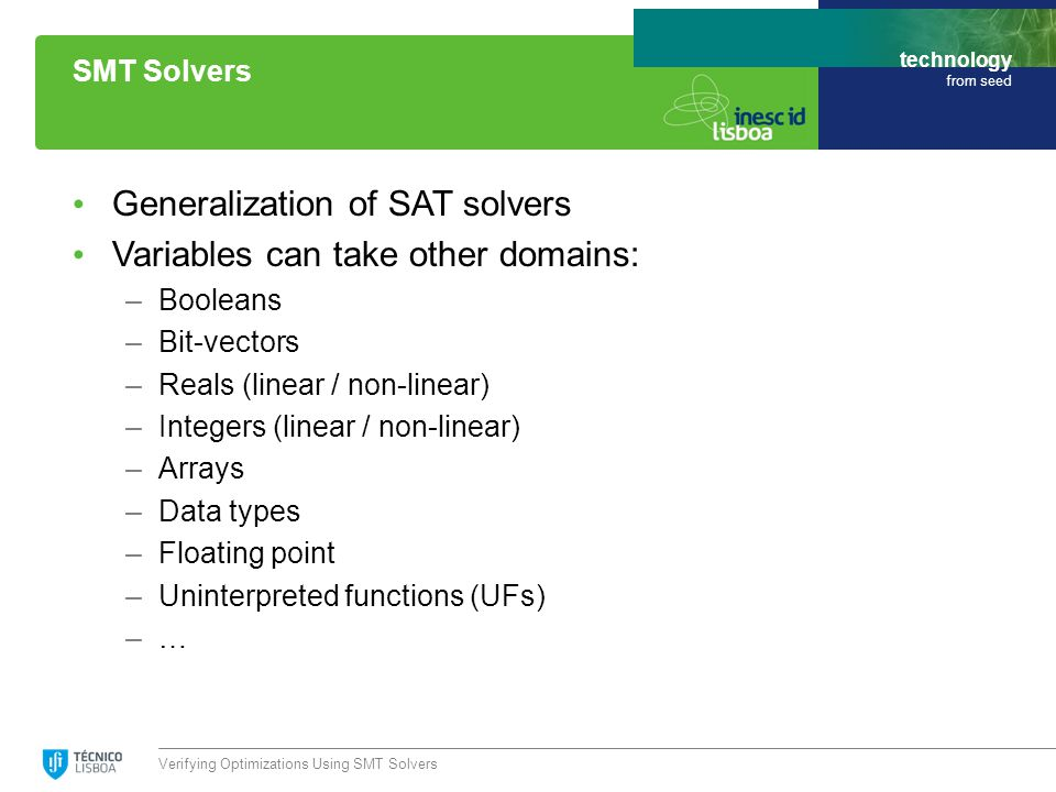 technology from seed Generalization of SAT solvers Variables can take other domains: –Booleans –Bit-vectors –Reals (linear / non-linear) –Integers (linear / non-linear) –Arrays –Data types –Floating point –Uninterpreted functions (UFs) –… Verifying Optimizations Using SMT Solvers SMT Solvers