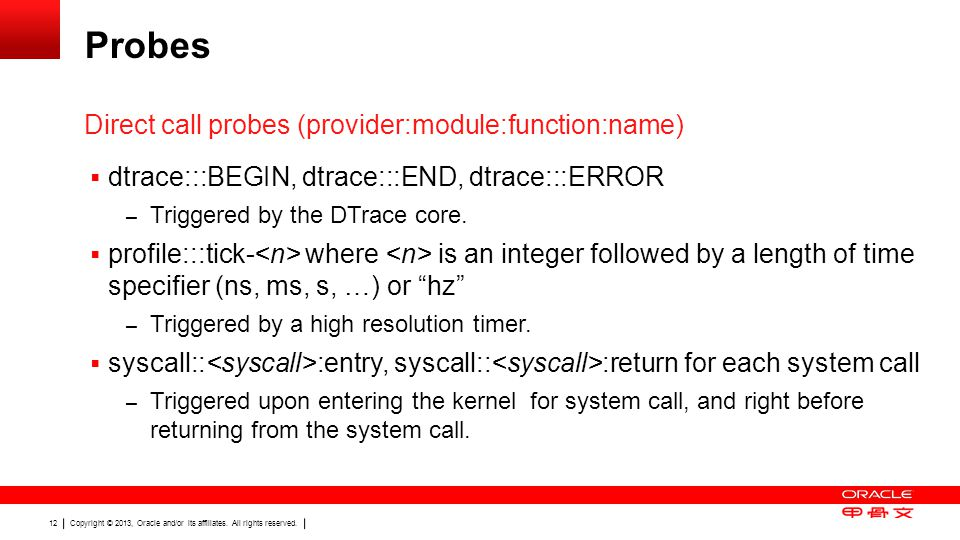 Copyright © 2013, Oracle and/or its affiliates. All rights reserved. 12 Probes  dtrace:::BEGIN, dtrace:::END, dtrace:::ERROR – Triggered by the DTrac