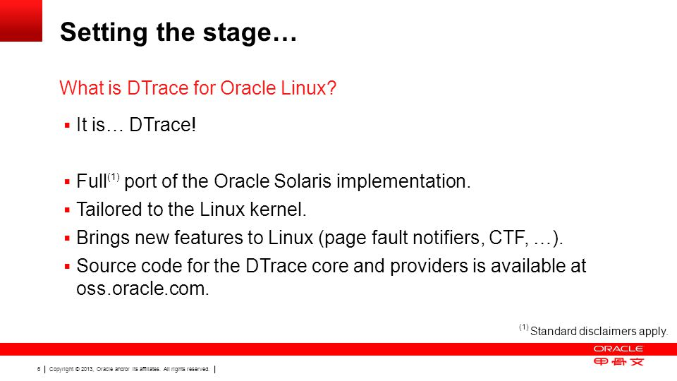 Copyright © 2013, Oracle and/or its affiliates. All rights reserved. 6 Setting the stage…  It is… DTrace!  Full (1) port of the Oracle Solaris imple