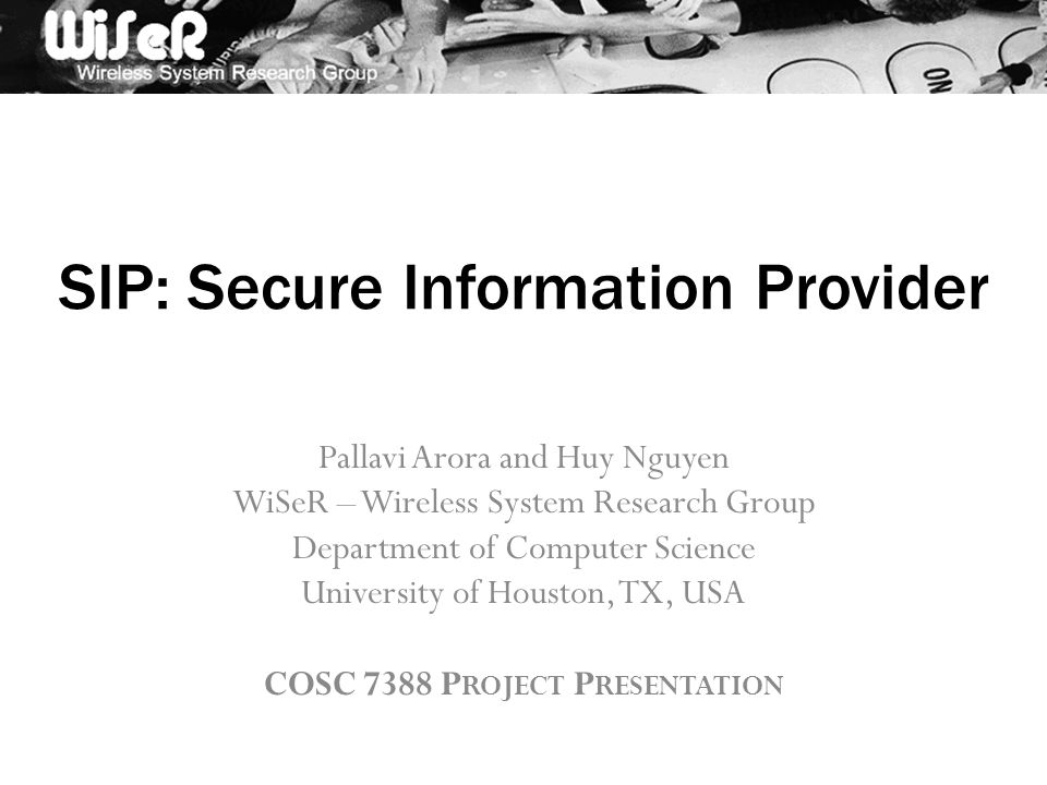 SIP: Secure Information Provider Pallavi Arora and Huy Nguyen WiSeR – Wireless System Research Group Department of Computer Science University of Houston, TX, USA COSC 7388 P ROJECT P RESENTATION