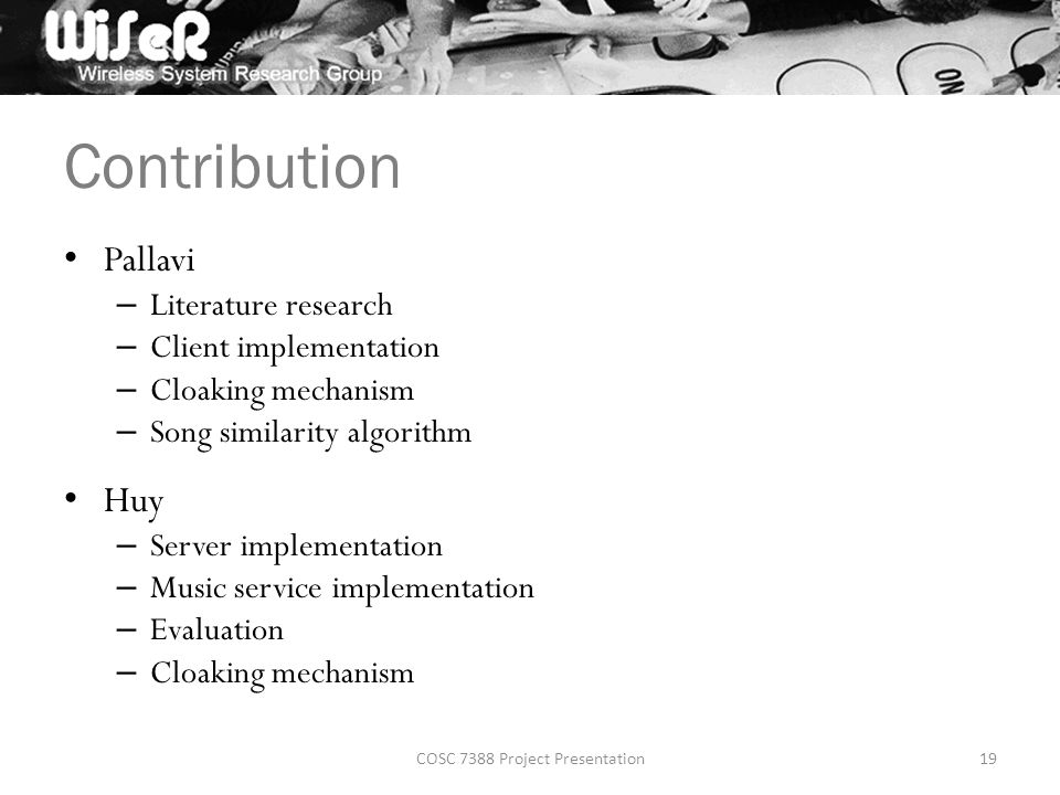 Contribution Pallavi – Literature research – Client implementation – Cloaking mechanism – Song similarity algorithm Huy – Server implementation – Music service implementation – Evaluation – Cloaking mechanism COSC 7388 Project Presentation19