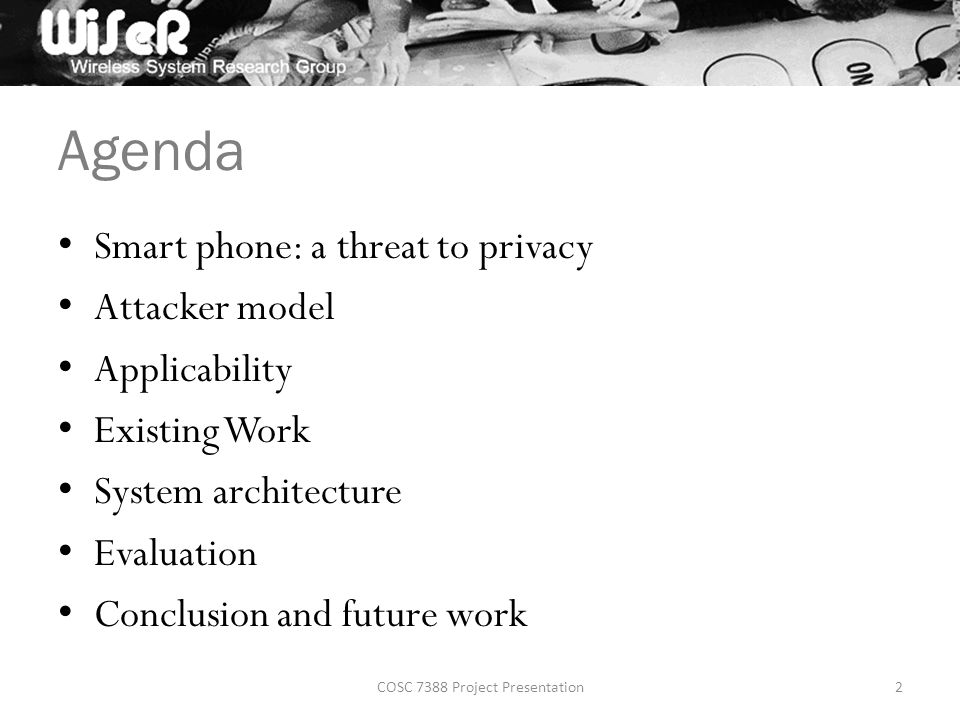 Agenda Smart phone: a threat to privacy Attacker model Applicability Existing Work System architecture Evaluation Conclusion and future work COSC 7388 Project Presentation2