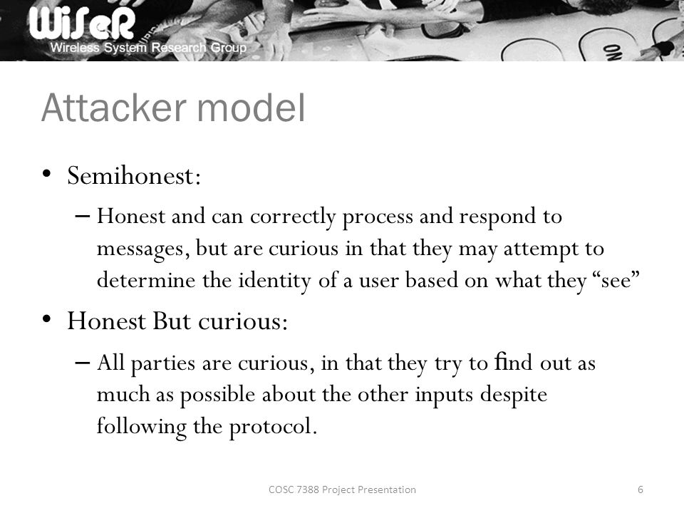 Attacker model Semihonest: – Honest and can correctly process and respond to messages, but are curious in that they may attempt to determine the identity of a user based on what they see Honest But curious: – All parties are curious, in that they try to fi nd out as much as possible about the other inputs despite following the protocol.
