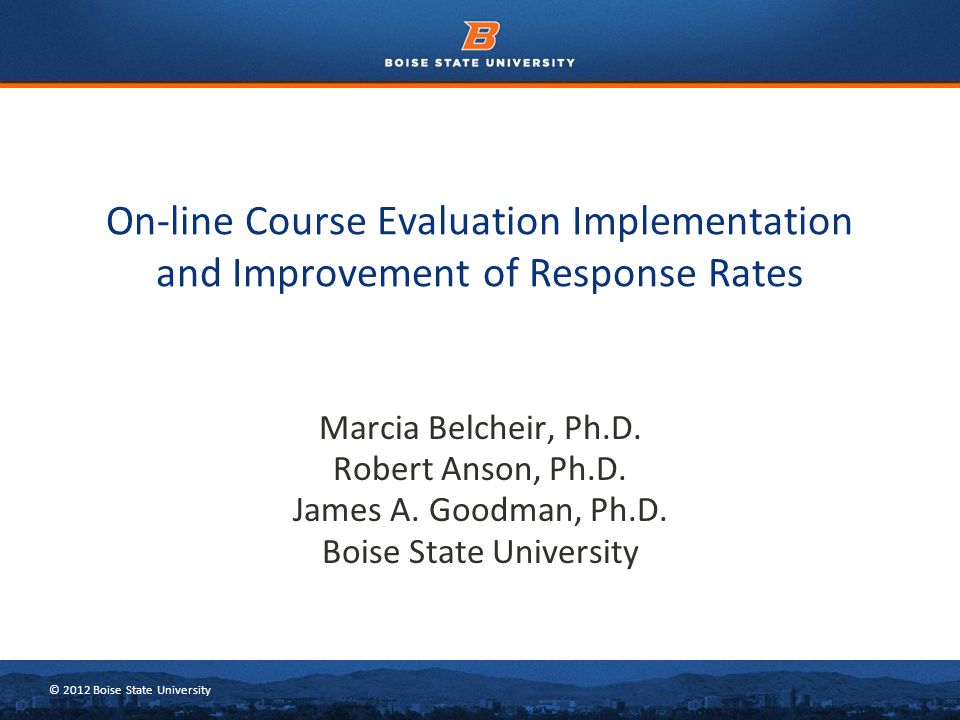 © 2012 Boise State University Marcia Belcheir, Ph.D. Robert Anson, Ph.D. James A. Goodman, Ph.D. Boise State University On-line Course Evaluation Impl